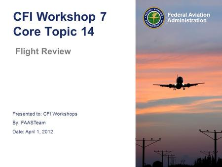 Presented to: CFI Workshops By: FAASTeam Date: April 1, 2012 Federal Aviation Administration CFI Workshop 7 Core Topic 14 Flight Review.