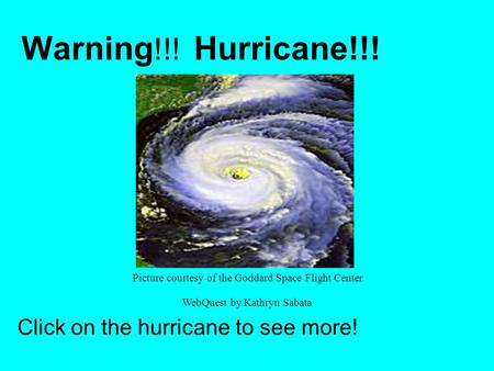 Warning !!! Hurricane!!! Click on the hurricane to see more! Picture courtesy of the Goddard Space Flight Center WebQuest by Kathryn Sabata.