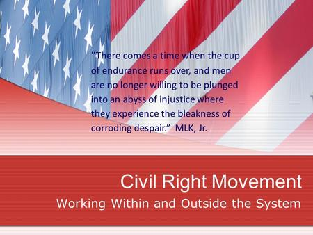 "Civil Right Movement Working Within and Outside the System "" There comes a time when the cup of endurance runs over, and men are no longer willing to be."