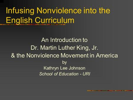 Infusing Nonviolence into the English Curriculum An Introduction to Dr. Martin Luther King, Jr. & the Nonviolence Movement in America by Kathryn Lee Johnson.