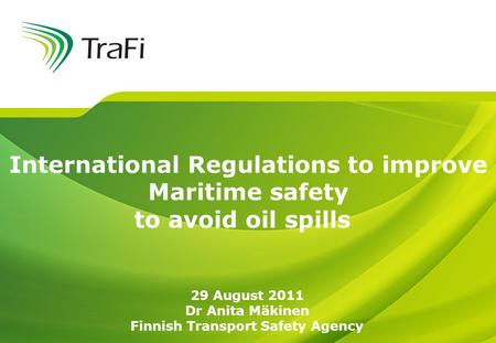 International Regulations to improve Maritime safety to avoid oil spills 29 August 2011 Dr Anita Mäkinen Finnish Transport Safety Agency.