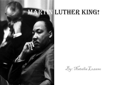 Martin Luther King! By: Natalia Lozano. The Childhood. Martin Luther King, Jr. was born on 15 January1929 in his maternal grandparents' large Victorian.