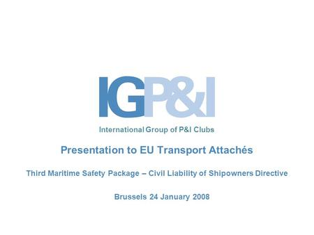 International Group of P&I Clubs Presentation to EU Transport Attachés Third Maritime Safety Package – Civil Liability of Shipowners Directive Brussels.
