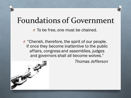 "Foundations of Government O To be free, one must be chained. O ""Cherish, therefore, the spirit of our people. If once they become inattentive to the public."