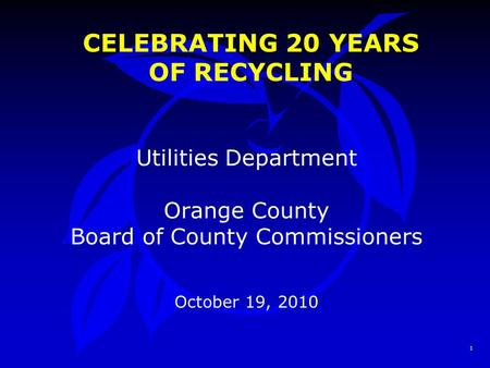 1 CELEBRATING 20 YEARS OF RECYCLING Utilities Department Orange County Board of County Commissioners October 19, 2010.