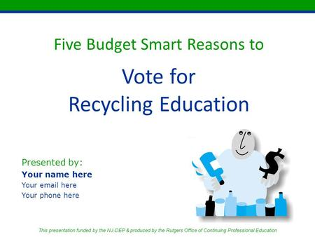 Five Budget Smart Reasons to Vote for Recycling Education Presented by: Your name here Your email here Your phone here This presentation funded by the.