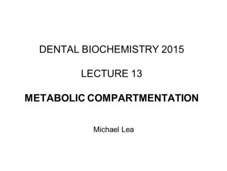 DENTAL BIOCHEMISTRY 2015 LECTURE 13 METABOLIC COMPARTMENTATION Michael Lea.