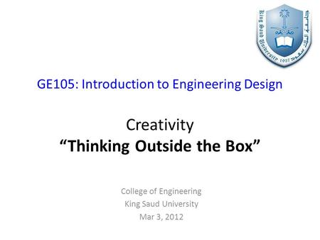 "GE105: Introduction to Engineering Design Creativity ""Thinking Outside the Box"" College of Engineering King Saud University Mar 3, 2012."