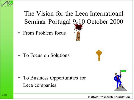 Østfold Research Foundation  STØ The Vision for the Leca Internatioanl Seminar Portugal 9-10 October 2000 From Problem focus To Focus on Solutions To.