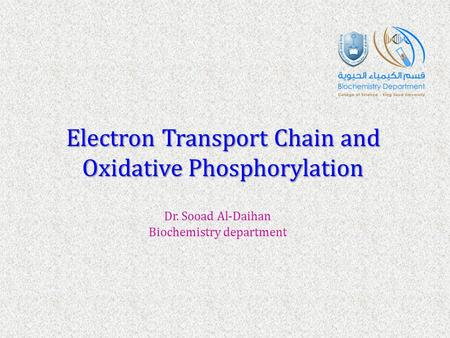 Electron Transport Chain and Oxidative Phosphorylation Dr. Sooad Al-Daihan Biochemistry department.