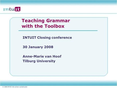 Teaching Grammar with the Toolbox INTUIT Closing conference 30 January 2008 Anne-Marie van Hoof Tilburg University.