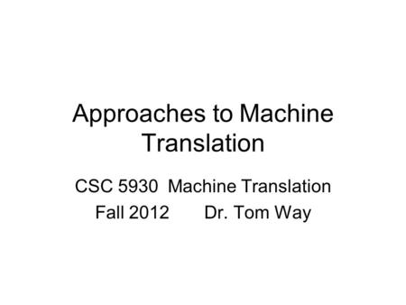 Approaches to Machine Translation CSC 5930 Machine Translation Fall 2012 Dr. Tom Way.