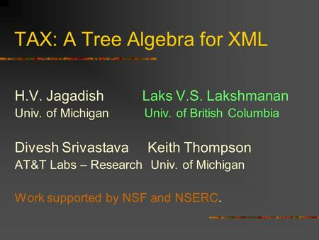 TAX: A Tree Algebra for XML H.V. Jagadish Laks V.S. Lakshmanan Univ. of Michigan Univ. of British Columbia Divesh Srivastava Keith Thompson AT&T Labs –