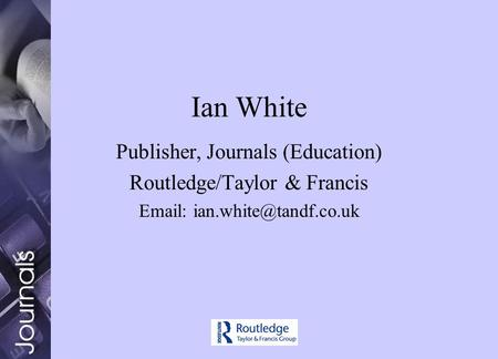 Ian White Publisher, Journals (Education) Routledge/Taylor & Francis