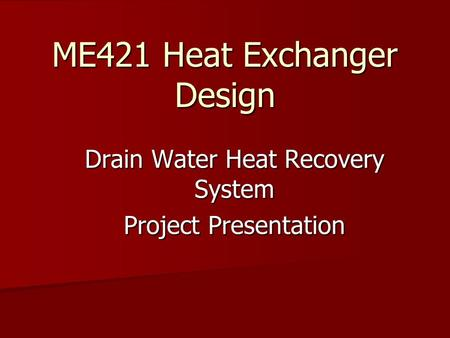 ME421 Heat Exchanger Design Drain Water Heat Recovery System Project Presentation.