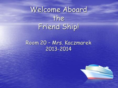 Welcome Aboard the Friend Ship! Room 20 – Mrs. Kaczmarek 2013-2014.