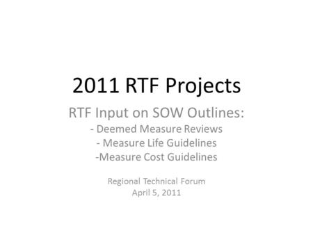 2011 RTF Projects RTF Input on SOW Outlines: - Deemed Measure Reviews - Measure Life Guidelines -Measure Cost Guidelines Regional Technical Forum April.