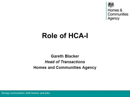 Strong communities with homes and jobs Role of HCA-I Gareth Blacker Head of Transactions Homes and Communities Agency.