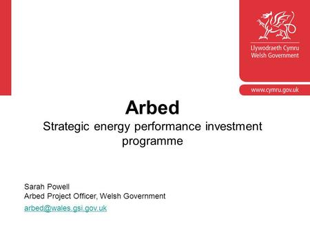 Arbed Strategic energy performance investment programme Sarah Powell Arbed Project Officer, Welsh Government