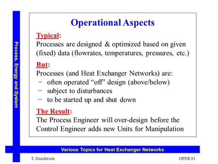 Operational Aspects Typical: Processes are designed & optimized based on given (fixed) data (flowrates, temperatures, pressures, etc.) But: Processes (and.