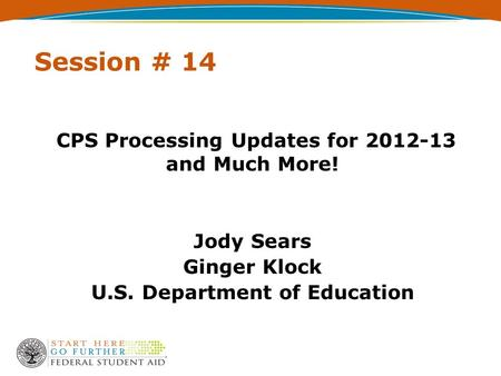 Session # 14 CPS Processing Updates for 2012-13 and Much More! Jody Sears Ginger Klock U.S. Department of Education.