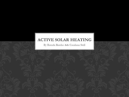 By Brenda Ruedas && Coralann Stell. -- The gathering of solar energy by collectors that are used to heat water or heat a building … ACTIVE SOLAR HEATING.