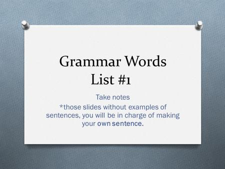 Grammar Words List #1 Take notes *those slides without examples of sentences, you will be in charge of making your own sentence.