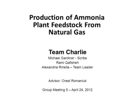 Production of Ammonia Plant Feedstock From Natural Gas Team Charlie Michael Gardiner - Scribe Rami Qafisheh Alexandria Rinella – Team Leader Advisor: Orest.