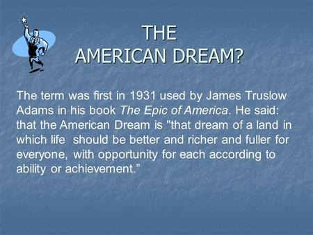 THE AMERICAN DREAM? The term was first in 1931 used by James Truslow Adams in his book The Epic of America. He said: that the American Dream is that dream.