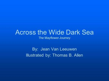 Across the Wide Dark Sea The Mayflower Journey By: Jean Van Leeuwen Illustrated by: Thomas B. Allen.