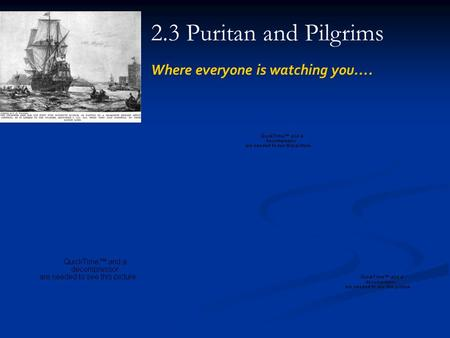2.3 Puritan and Pilgrims Where everyone is watching you….