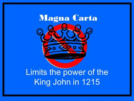 Magna Carta Limits the power of the King John in 1215.