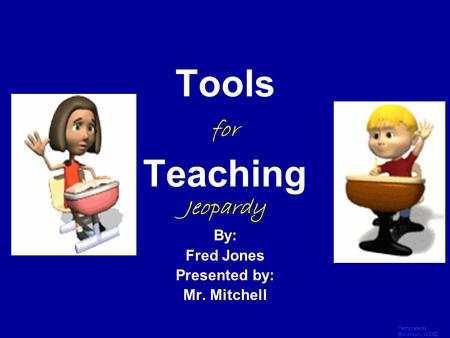 Template by Bill Arcuri, WCSD Click Once to Begin Tools for Teaching Jeopardy By: Fred Jones Presented by: Mr. Mitchell.