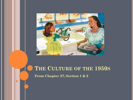 T HE C ULTURE OF THE 1950 S From Chapter 27, Section 1 & 2.