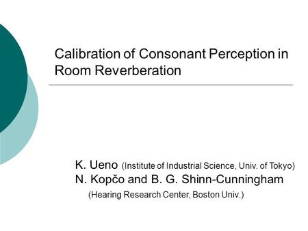 Calibration of Consonant Perception in Room Reverberation K. Ueno (Institute of Industrial Science, Univ. of Tokyo) N. Kopčo and B. G. Shinn-Cunningham.