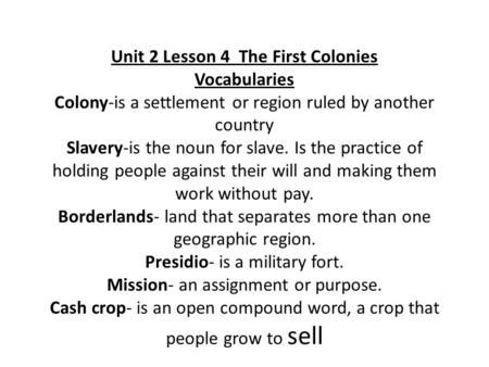 Unit 2 Lesson 4 The First Colonies Vocabularies Colony-is a settlement or region ruled by another country Slavery-is the noun for slave. Is the practice.