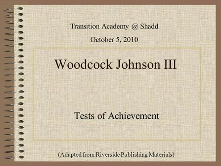 Woodcock Johnson III Tests of Achievement Transition Shadd October 5, 2010 (Adapted from Riverside Publishing Materials)