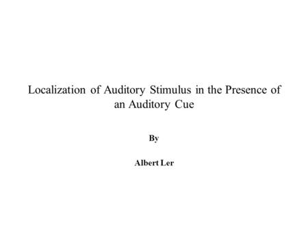 Localization of Auditory Stimulus in the Presence of an Auditory Cue By Albert Ler.