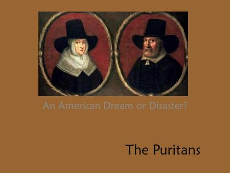 The Puritans An American Dream or Disaster?. The Protestant Separatists Tired of the corrupt church of England Moved to Holland Holland proves to be much.