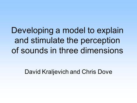 Developing a model to explain and stimulate the perception of sounds in three dimensions David Kraljevich and Chris Dove.