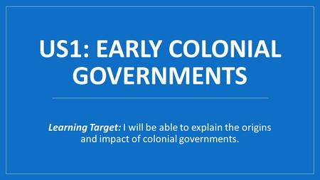 US1: EARLY COLONIAL GOVERNMENTS Learning Target: I will be able to explain the origins and impact of colonial governments.
