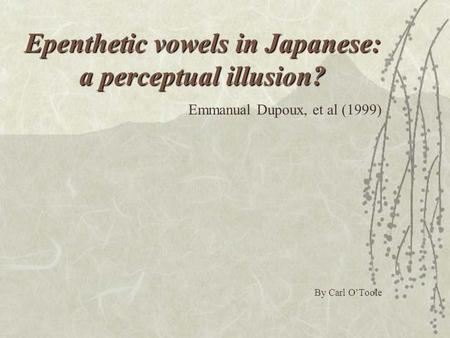 Epenthetic vowels in Japanese: a perceptual illusion? Emmanual Dupoux, et al (1999) By Carl O'Toole.