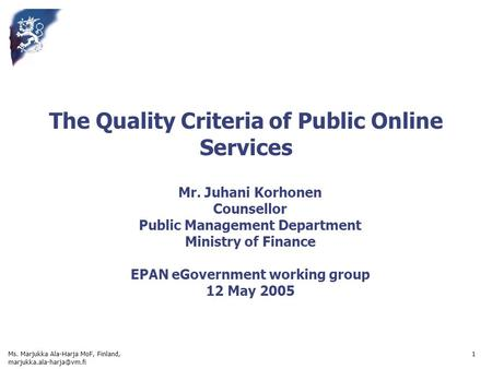 Ms. Marjukka Ala-Harja MoF, Finland, 1 The Quality Criteria of Public Online Services Mr. Juhani Korhonen Counsellor Public Management.