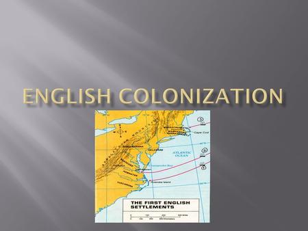  Identify the goals of English colonists  Explain why English colonists came to America  Describe the relationship between England and the colonies.