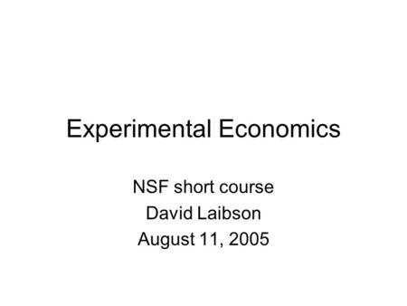 Experimental Economics NSF short course David Laibson August 11, 2005.
