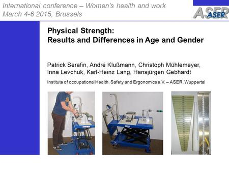 International conference – Women's health and work March 4-6 2015, Brussels Physical Strength: Results and Differences in Age and Gender Patrick Serafin,