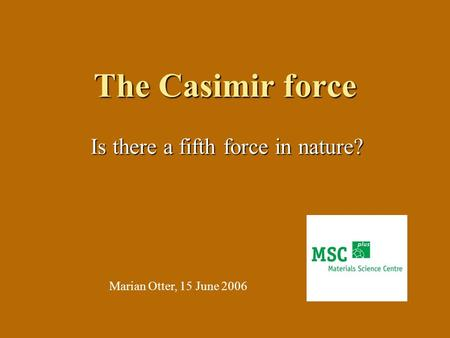 The Casimir force Is there a fifth force in nature? Marian Otter, 15 June 2006.