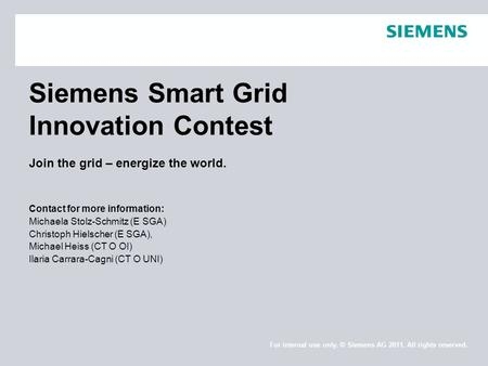 Siemens Smart Grid Innovation Contest Join the grid – energize the world. Contact for more information: Michaela Stolz-Schmitz (E SGA) Christoph Hielscher.