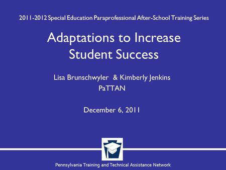 Pennsylvania Training and Technical Assistance Network 2011-2012 Special Education Paraprofessional After-School Training Series Adaptations to Increase.