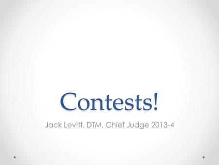 Contests! Jack Levitt, DTM, Chief Judge 2013-4. The Basics We have contests twice each year o Fall—Table Topics and Humorous Speech Contests o Spring—Evaluation.